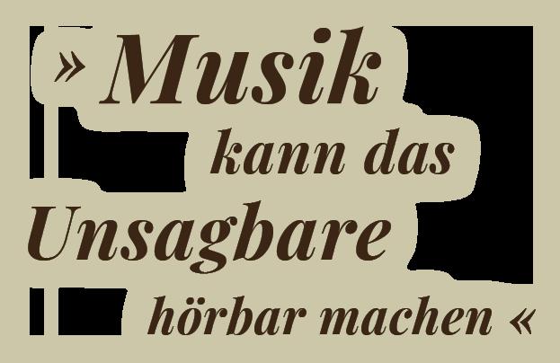 Zitat: ,,Musik kann das Unsagbare hörbar machen''
